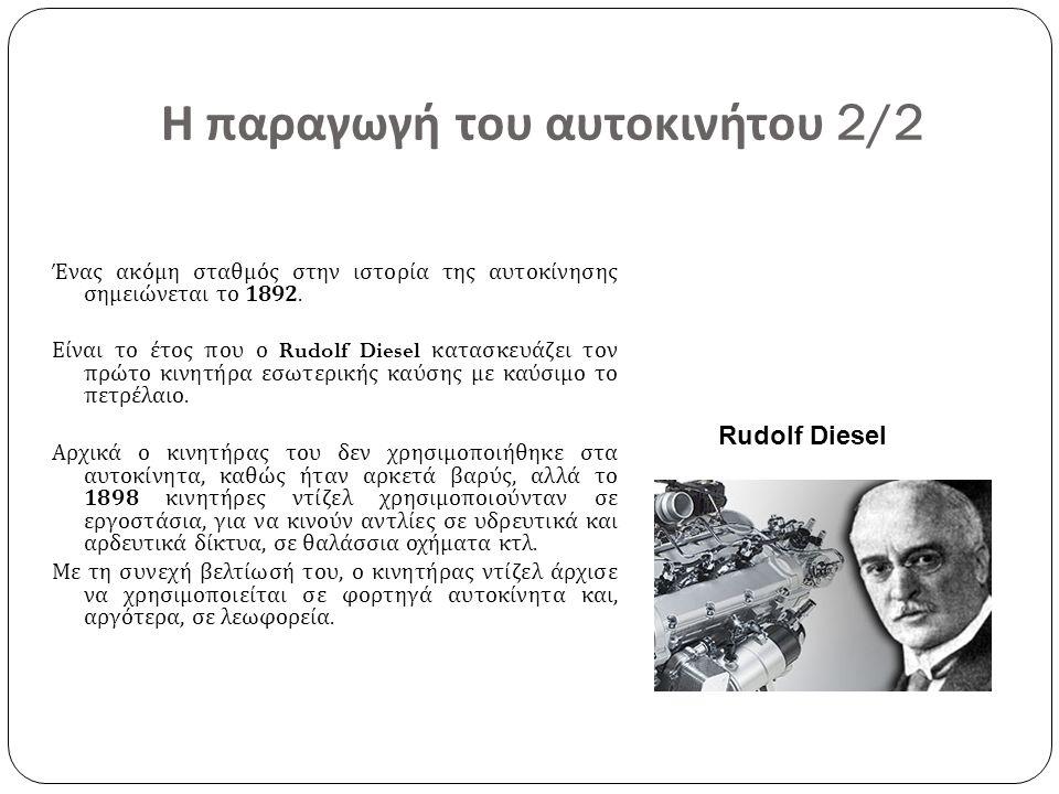 Η παραγωγή του αυτοκινήτου 2/2 Ένας ακόμη σταθμός στην ιστορία της αυτοκίνησης σημειώνεται το 1892. Είναι το έτος που ο Rudolf Diesel κατασκευάζει τον