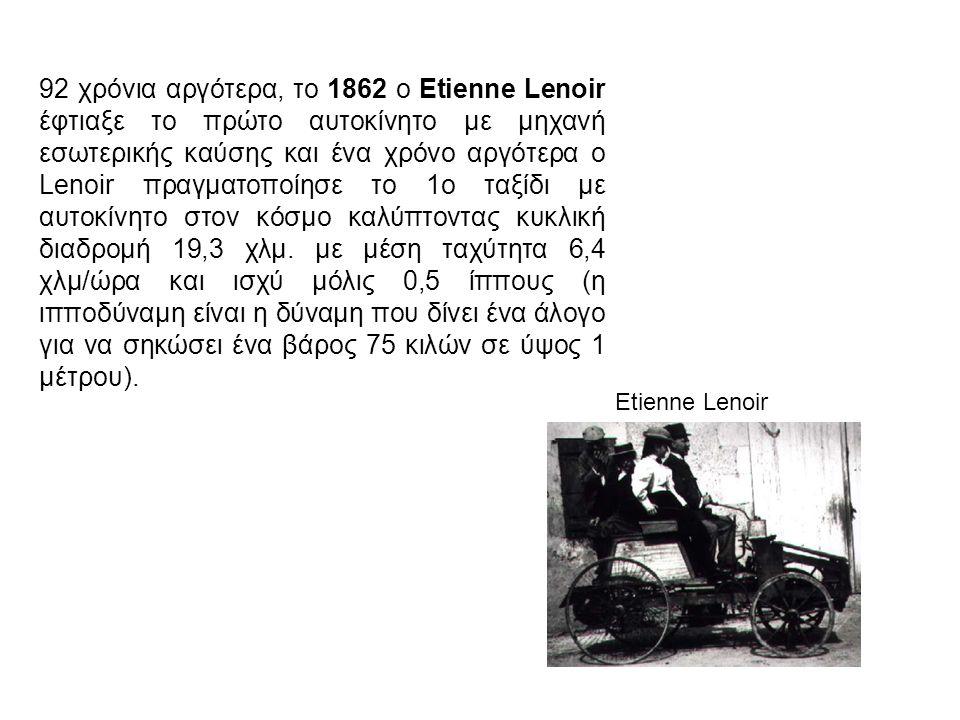 Etienne Lenoir 92 χρόνια αργότερα, το 1862 ο Etienne Lenoir έφτιαξε το πρώτο αυτοκίνητο με μηχανή εσωτερικής καύσης και ένα χρόνο αργότερα ο Lenoir πραγματοποίησε το 1ο ταξίδι με αυτοκίνητο στον κόσμο καλύπτοντας κυκλική διαδρομή 19,3 χλμ.