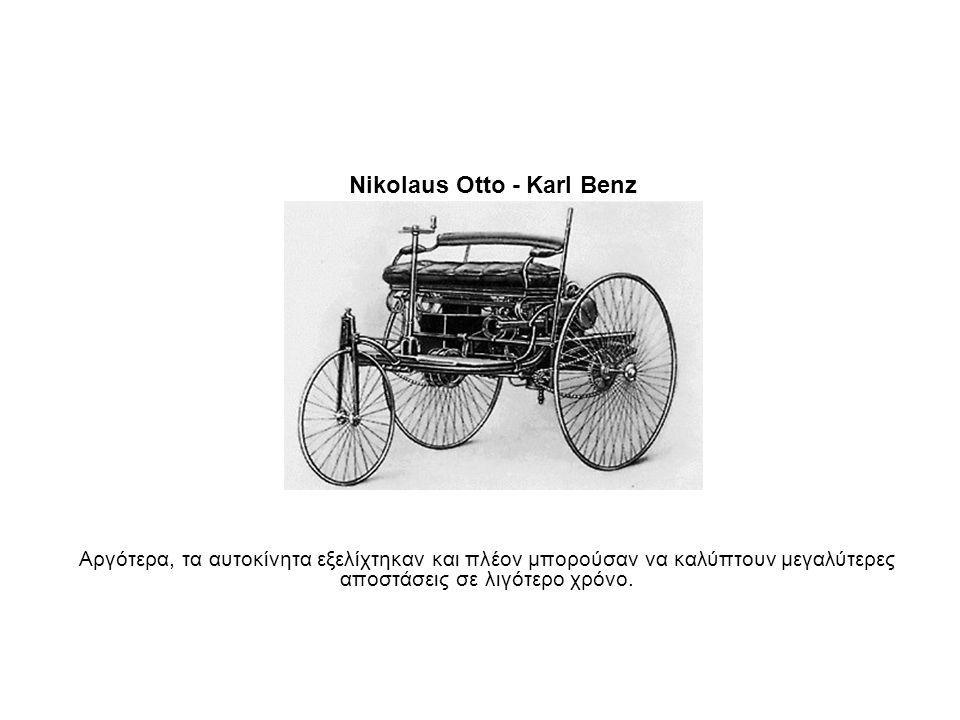 Nikolaus Otto - Karl Benz Αργότερα, τα αυτοκίνητα εξελίχτηκαν και πλέον μπορούσαν να καλύπτουν μεγαλύτερες αποστάσεις σε λιγότερο χρόνο.