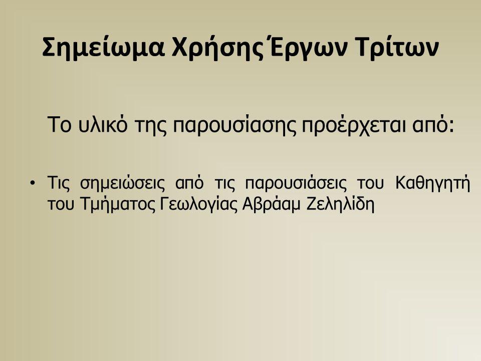 Σημείωμα Χρήσης Έργων Τρίτων Το υλικό της παρουσίασης προέρχεται από: Τις σημειώσεις από τις παρουσιάσεις του Καθηγητή του Τμήματος Γεωλογίας Αβράαμ Ζεληλίδη