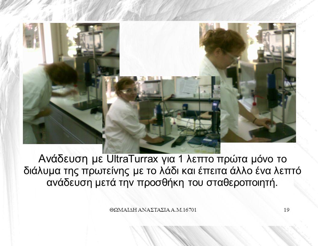 ΘΩΜΑΙΔΗ ΑΝΑΣΤΑΣΙΑ Α.Μ.1670119 Ανάδευση με UltraTurrax για 1 λεπτο πρώτα μόνο το διάλυμα της πρωτείνης με το λάδι και έπειτα άλλο ένα λεπτό ανάδευση μετά την προσθήκη του σταθεροποιητή.