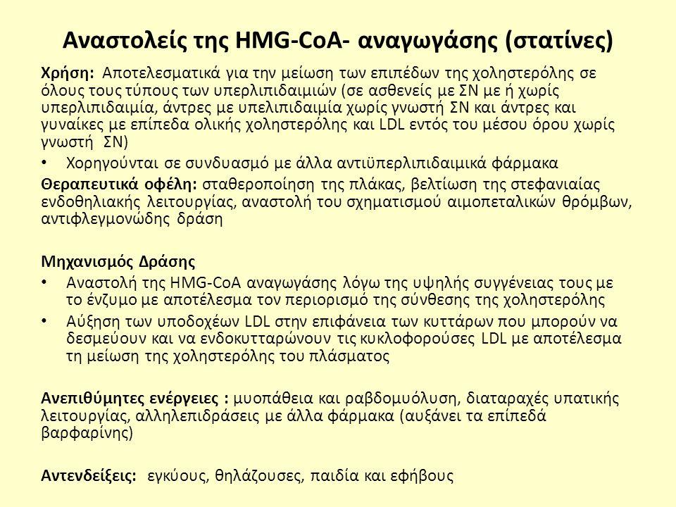 Αναστολείς της HMG-CoA- αναγωγάσης (στατίνες) Χρήση: Αποτελεσματικά για την μείωση των επιπέδων της χοληστερόλης σε όλους τους τύπους των υπερλιπιδαιμιών (σε ασθενείς με ΣΝ με ή χωρίς υπερλιπιδαιμία, άντρες με υπελιπιδαιμία χωρίς γνωστή ΣΝ και άντρες και γυναίκες με επίπεδα ολικής χοληστερόλης και LDL εντός του μέσου όρου χωρίς γνωστή ΣΝ) Χορηγούνται σε συνδυασμό με άλλα αντιϋπερλιπιδαιμικά φάρμακα Θεραπευτικά οφέλη: σταθεροποίηση της πλάκας, βελτίωση της στεφανιαίας ενδοθηλιακής λειτουργίας, αναστολή του σχηματισμού αιμοπεταλικών θρόμβων, αντιφλεγμονώδης δράση Μηχανισμός Δράσης Αναστολή της HMG-CoA αναγωγάσης λόγω της υψηλής συγγένειας τους με το ένζυμο με αποτέλεσμα τον περιορισμό της σύνθεσης της χοληστερόλης Αύξηση των υποδοχέων LDL στην επιφάνεια των κυττάρων που μπορούν να δεσμεύουν και να ενδοκυτταρώνουν τις κυκλοφορούσες LDL με αποτέλεσμα τη μείωση της χοληστερόλης του πλάσματος Ανεπιθύμητες ενέργειες : μυοπάθεια και ραβδομυόλυση, διαταραχές υπατικής λειτουργίας, αλληλεπιδράσεις με άλλα φάρμακα (αυξάνει τα επίπεδά βαρφαρίνης) Αντενδείξεις: εγκύους, θηλάζουσες, παιδία και εφήβους