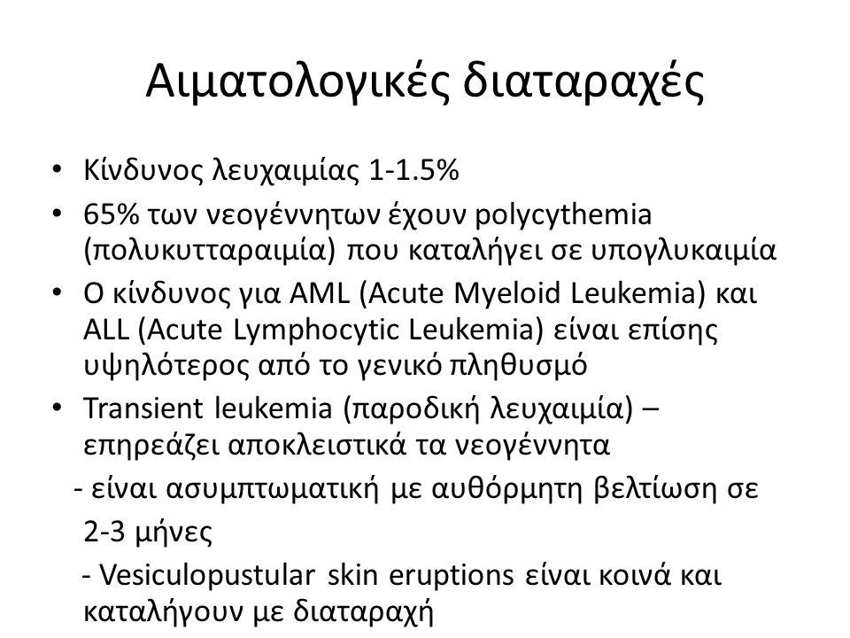 Αιματολογικές διαταραχές Κίνδυνος λευχαιμίας 1-1.5% 65% των νεογέννητων έχουν polycythemia (πολυκυτταραιμία) που καταλήγει σε υπογλυκαιμία Ο κίνδυνος για AML (Acute Myeloid Leukemia) και ALL (Acute Lymphocytic Leukemia) είναι επίσης υψηλότερος από το γενικό πληθυσμό Transient leukemia (παροδική λευχαιμία) – επηρεάζει αποκλειστικά τα νεογέννητα - είναι ασυμπτωματική με αυθόρμητη βελτίωση σε 2-3 μήνες - Vesiculopustular skin eruptions είναι κοινά και καταλήγουν με διαταραχή