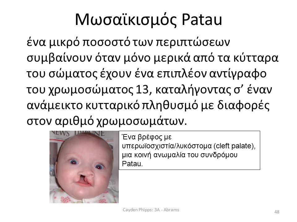 Μωσαϊκισμός Patau ένα μικρό ποσοστό των περιπτώσεων συμβαίνουν όταν μόνο μερικά από τα κύτταρα του σώματος έχουν ένα επιπλέον αντίγραφο του χρωμοσώματος 13, καταλήγοντας σ' έναν ανάμεικτο κυτταρικό πληθυσμό με διαφορές στον αριθμό χρωμοσωμάτων.