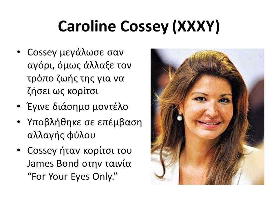 Caroline Cossey (XXXY) Cossey μεγάλωσε σαν αγόρι, όμως άλλαξε τον τρόπο ζωής της για να ζήσει ως κορίτσι Έγινε διάσημο μοντέλο Υποβλήθηκε σε επέμβαση αλλαγής φύλου Cossey ήταν κορίτσι του James Bond στην ταινία For Your Eyes Only.