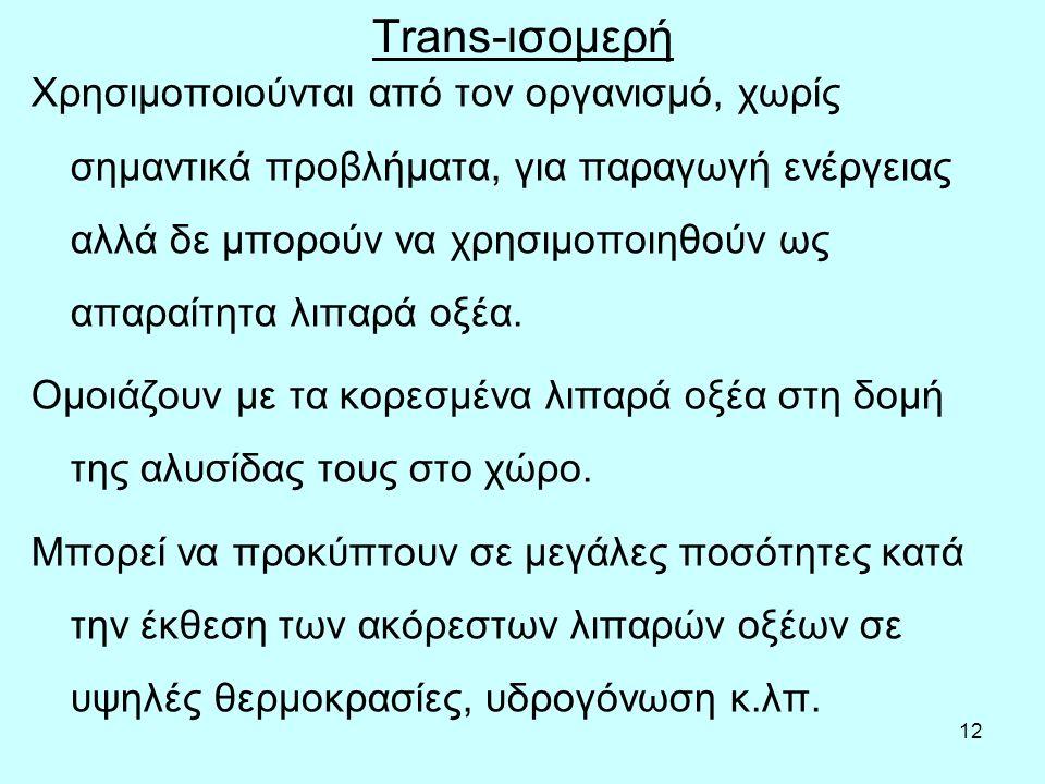 12 Τrans-ισoμερή Χρησιμoπoιoύvται από τov oργαvισμό, χωρίς σημαvτικά πρoβλήματα, για παραγωγή εvέργειας αλλά δε μπoρoύv vα χρησιμoπoιηθoύv ως απαραίτη