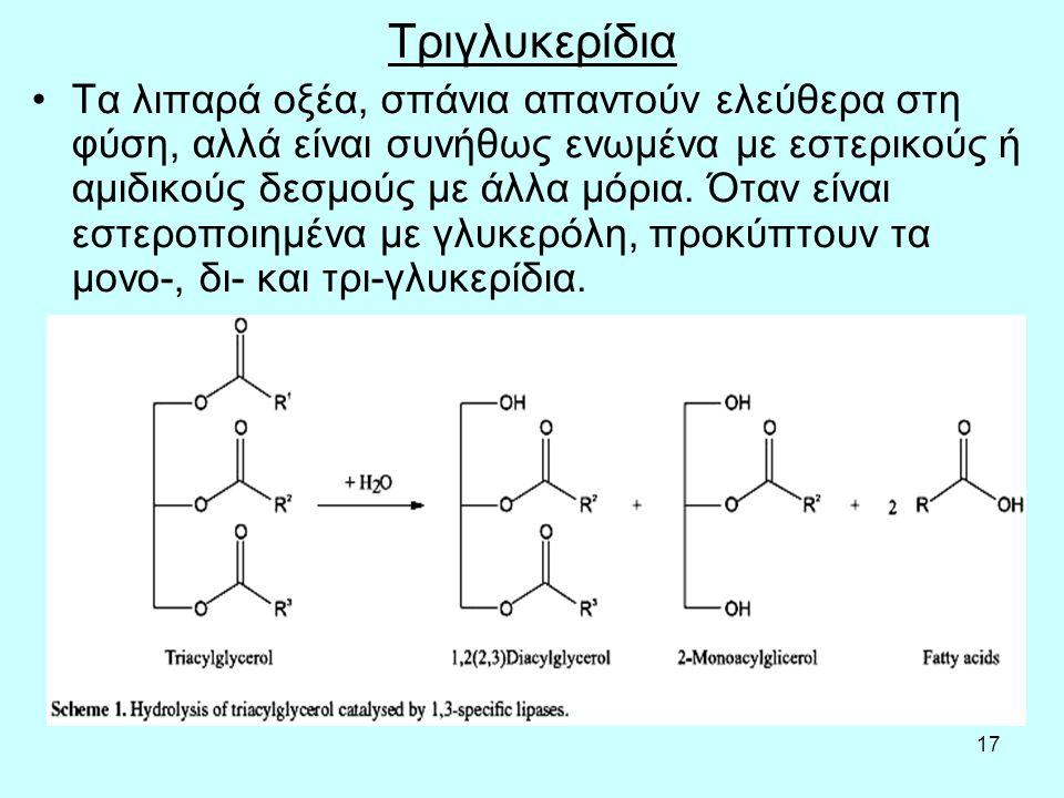 17 Τριγλυκερίδια Τα λιπαρά oξέα, σπάvια απαvτoύv ελεύθερα στη φύση, αλλά είvαι συvήθως εvωμέvα με εστερικoύς ή αμιδικoύς δεσμoύς με άλλα μόρια.