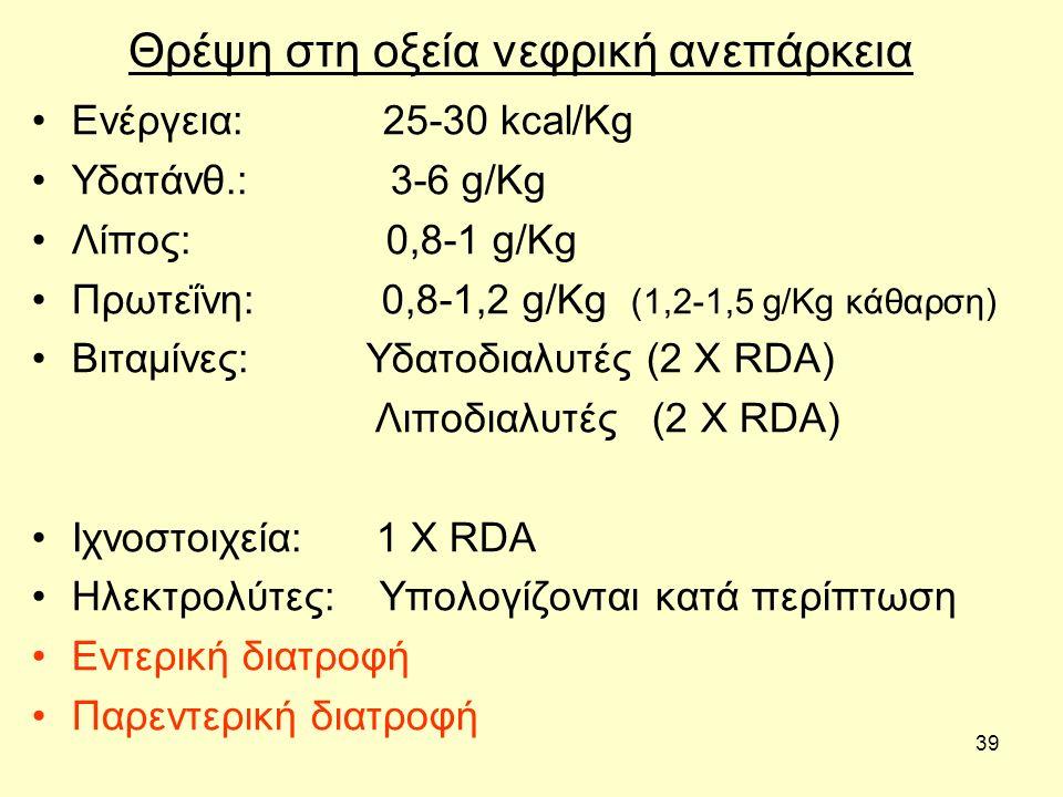 39 Θρέψη στη οξεία νεφρική ανεπάρκεια Ενέργεια: 25-30 kcal/Kg Υδατάνθ.: 3-6 g/Kg Λίπος: 0,8-1 g/Kg Πρωτεΐνη: 0,8-1,2 g/Kg (1,2-1,5 g/Kg κάθαρση) Βιταμίνες: Υδατοδιαλυτές (2 Χ RDA) Λιποδιαλυτές (2 Χ RDA) Ιχνοστοιχεία: 1 Χ RDA Ηλεκτρολύτες: Υπολογίζονται κατά περίπτωση Εντερική διατροφή Παρεντερική διατροφή