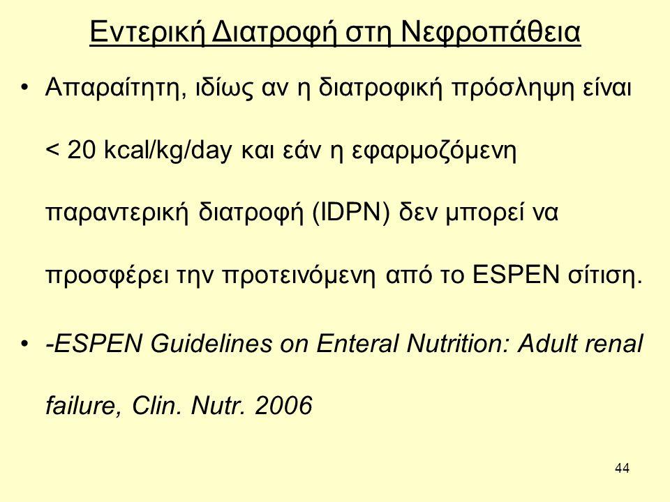 44 Εντερική Διατροφή στη Νεφροπάθεια Απαραίτητη, ιδίως αν η διατροφική πρόσληψη είναι < 20 kcal/kg/day και εάν η εφαρμοζόμενη παραντερική διατροφή (IDPN) δεν μπορεί να προσφέρει την προτεινόμενη από το ESPEN σίτιση.