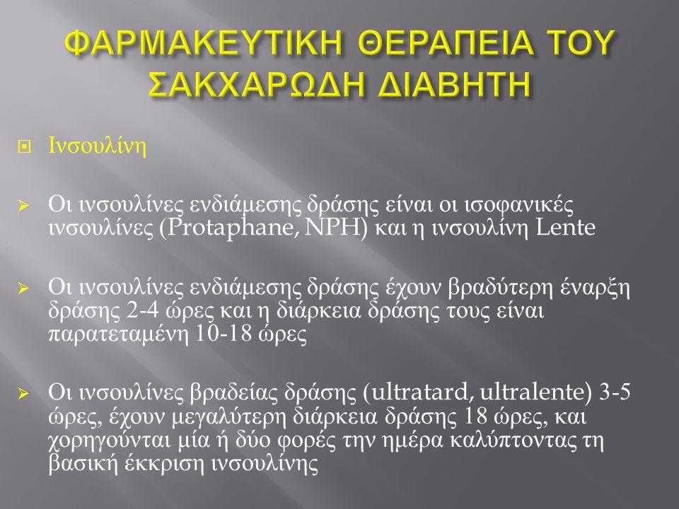  Ινσουλίνη  Οι ινσουλίνες ενδιάμεσης δράσης είναι οι ισοφανικές ινσουλίνες (Protaphane, NPH) και η ινσουλίνη Lente  Οι ινσουλίνες ενδιάμεσης δράσης έχουν βραδύτερη έναρξη δράσης 2-4 ώρες και η διάρκεια δράσης τους είναι παρατεταμένη 10-18 ώρες  Οι ινσουλίνες βραδείας δράσης (ultratard, ultralente) 3-5 ώρες, έχουν μεγαλύτερη διάρκεια δράσης 18 ώρες, και χορηγούνται μία ή δύο φορές την ημέρα καλύπτοντας τη βασική έκκριση ινσουλίνης
