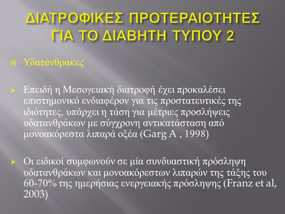  Υδατάνθρακες  Επειδή η Μεσογειακή διατροφή έχει προκαλέσει επιστημονικό ενδιαφέρον για τις προστατευτικές της ιδιότητες, υπάρχει η τάση για μέτριες προσλήψεις υδατανθράκων με σύγχρονη αντικατάσταση από μονοακόρεστα λιπαρά οξέα (Garg A, 1998)  Οι ειδικοί συμφωνούν σε μία συνδυαστική πρόσληψη υδατανθράκων και μονοακόρεστων λιπαρών της τάξης του 60-70% της ημερήσιας ενεργειακής πρόσληψης (Franz et al, 2003)