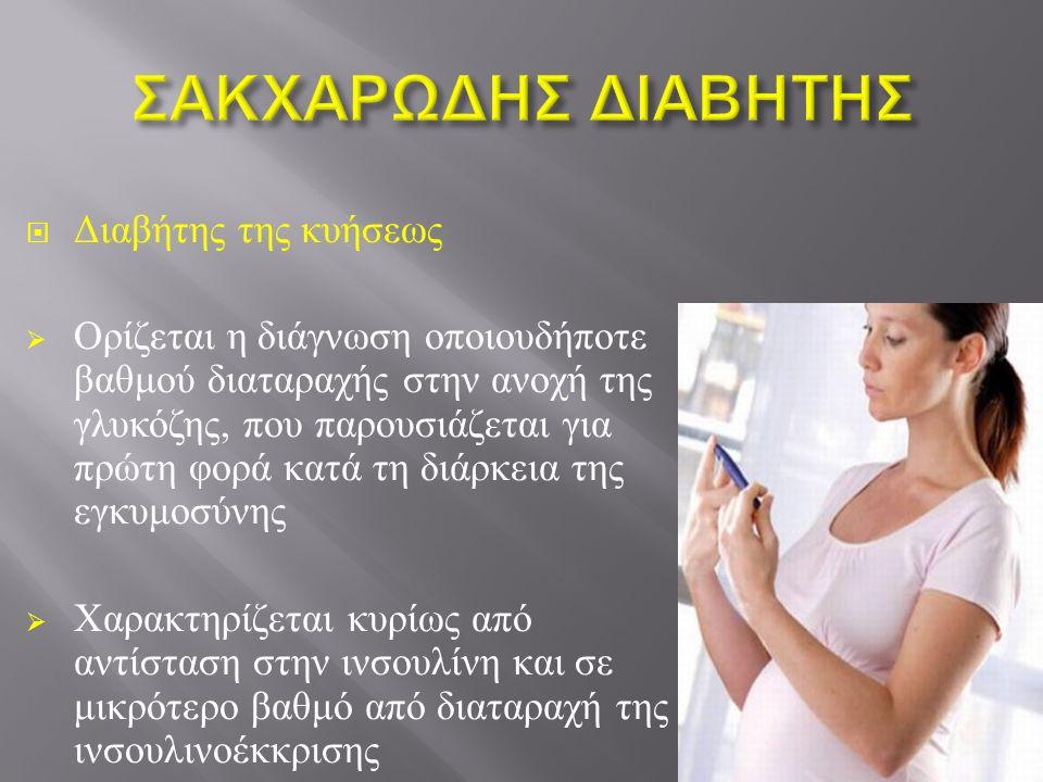  Διαβήτης της κυήσεως  Ορίζεται η διάγνωση οποιουδήποτε βαθμού διαταραχής στην ανοχή της γλυκόζης, που παρουσιάζεται για πρώτη φορά κατά τη διάρκεια της εγκυμοσύνης  Χαρακτηρίζεται κυρίως από αντίσταση στην ινσουλίνη και σε μικρότερο βαθμό από διαταραχή της ινσουλινοέκκρισης