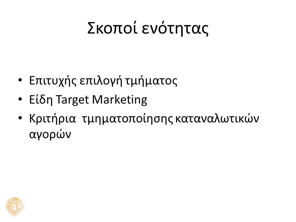 Σκοποί ενότητας Επιτυχής επιλογή τμήματος Είδη Target Marketing Κριτήρια τμηματοποίησης καταναλωτικών αγορών