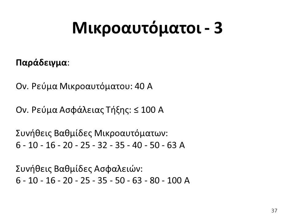 Μικροαυτόματοι - 3 Παράδειγμα: Ον. Ρεύμα Μικροαυτόματου: 40 A Ον. Ρεύμα Ασφάλειας Τήξης: ≤ 100 A Συνήθεις Βαθμίδες Μικροαυτόματων: 6 - 10 - 16 - 20 -