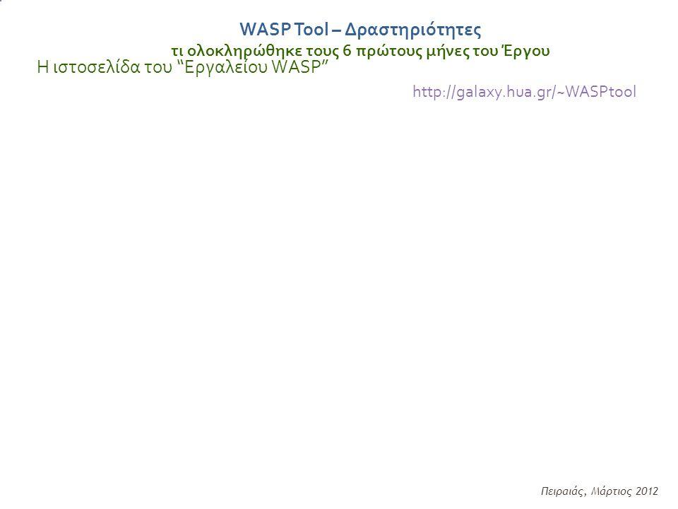 Η ιστοσελίδα του Εργαλείου WASP http://galaxy.hua.gr/~WASPtool Πειραιάς, Μάρτιος 2012 WASP Tool – Δραστηριότητες τι ολοκληρώθηκε τους 6 πρώτους μήνες του Έργου
