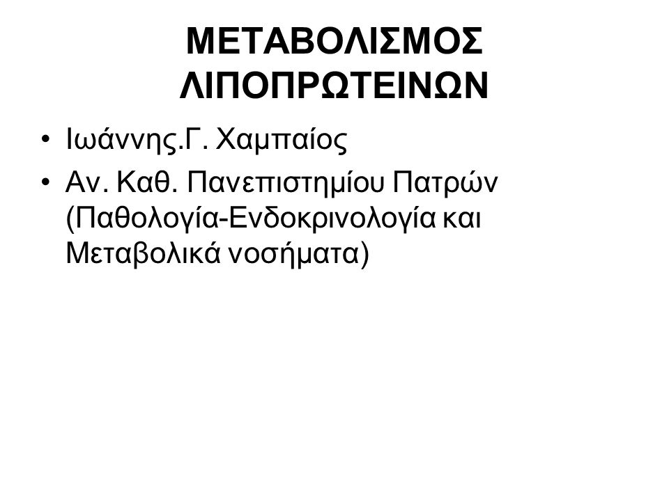 ΜΕΤΑΒΟΛΙΣΜΟΣ ΛΙΠΟΠΡΩΤΕΙΝΩΝ Ιωάννης.Γ. Χαμπαίος Aν. Καθ. Πανεπιστημίου Πατρών (Παθολογία-Ενδοκρινολογία και Μεταβολικά νοσήματα)