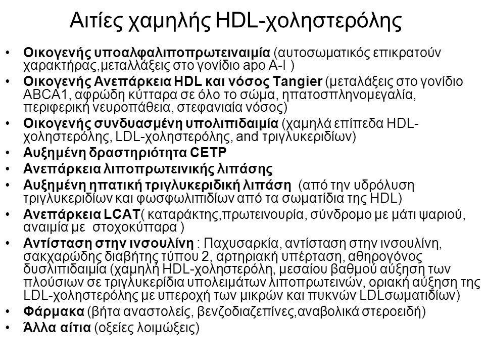 Αιτίες χαμηλής HDL-χοληστερόλης Οικογενής υποαλφαλιποπρωτειναιμία (αυτοσωματικός επικρατούν χαρακτήρας,μεταλλάξεις στο γονίδιο apo A-I ) Οικογενής Ανεπάρκεια HDL και νόσος Tangier (μεταλάξεις στο γονίδιο ABCA1, αφρώδη κύτταρα σε όλο το σώμα, ηπατοσπληνομεγαλία, περιφερική νευροπάθεια, στεφανιαία νόσος) Οικογενής συνδυασμένη υπολιπιδαιμία (χαμηλά επίπεδα HDL- χοληστερόλης, LDL-χοληστερόλης, and τριγλυκεριδίων) Αυξημένη δραστηριότητα CETP Ανεπάρκεια λιποπρωτεινικής λιπάσης Αυξημένη ηπατική τριγλυκεριδική λιπάση (από την υδρόλυση τριγλυκεριδίων και φωσφωλιπιδίων από τα σωματίδια της HDL) Ανεπάρκεια LCAT( καταράκτης,πρωτεινουρία, σύνδρομο με μάτι ψαριού, αναιμία με στοχοκύτταρα ) Αντίσταση στην ινσουλίνη : Παχυσαρκία, αντίσταση στην ινσουλίνη, σακχαρώδης διαβήτης τύπου 2, αρτηριακή υπέρταση, αθηρογόνος δυσλιπιδαιμία (χαμηλή HDL-χοληστερόλη, μεσαίου βαθμού αύξηση των πλούσιων σε τριγλυκερίδια υπολειμάτων λιποπρωτεινών, οριακή αύξηση της LDL-χοληστερόλης με υπεροχή των μικρών και πυκνών LDLσωματιδίων) Φάρμακα (βήτα αναστολείς, βενζοδιαζεπίνες,αναβολικά στεροειδή) Άλλα αίτια (οξείες λοιμώξεις)