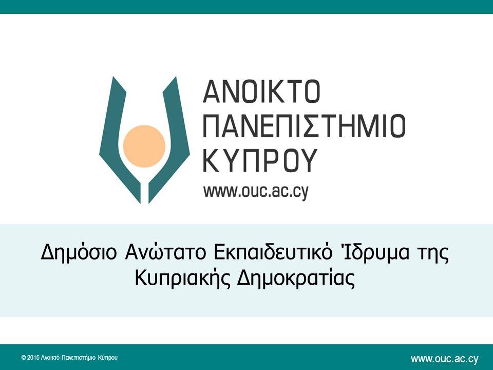 © 2015 Ανοικτό Πανεπιστήμιο Κύπρου www.ouc.ac.cy Δημόσιο Ανώτατο Εκπαιδευτικό Ίδρυμα της Κυπριακής Δημοκρατίας