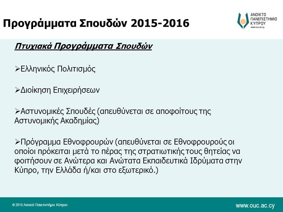 © 2015 Ανοικτό Πανεπιστήμιο Κύπρου www.ouc.ac.cy Πτυχιακά Προγράμματα Σπουδών  Ελληνικός Πολιτισμός  Διοίκηση Επιχειρήσεων  Αστυνομικές Σπουδές (απευθύνεται σε αποφοίτους της Αστυνομικής Ακαδημίας)  Πρόγραμμα Εθνοφρουρών (απευθύνεται σε Εθνοφρουρούς οι οποίοι πρόκειται μετά το πέρας της στρατιωτικής τους θητείας να φοιτήσουν σε Ανώτερα και Ανώτατα Εκπαιδευτικά Ιδρύματα στην Κύπρο, την Ελλάδα ή/και στο εξωτερικό.) Προγράμματα Σπουδών 2015-2016