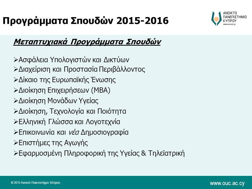 © 2015 Ανοικτό Πανεπιστήμιο Κύπρου www.ouc.ac.cy Μεταπτυχιακά Προγράμματα Σπουδών  Ασφάλεια Υπολογιστών και Δικτύων  Διαχείριση και Προστασία Περιβάλλοντος  Δίκαιο της Ευρωπαϊκής Ένωσης  Διοίκηση Επιχειρήσεων (MBA)  Διοίκηση Μονάδων Υγείας  Διοίκηση, Τεχνολογία και Ποιότητα  Ελληνική Γλώσσα και Λογοτεχνία  Επικοινωνία και νέα Δημοσιογραφία  Επιστήμες της Αγωγής  Εφαρμοσμένη Πληροφορική της Υγείας & Τηλεϊατρική Προγράμματα Σπουδών 2015-2016