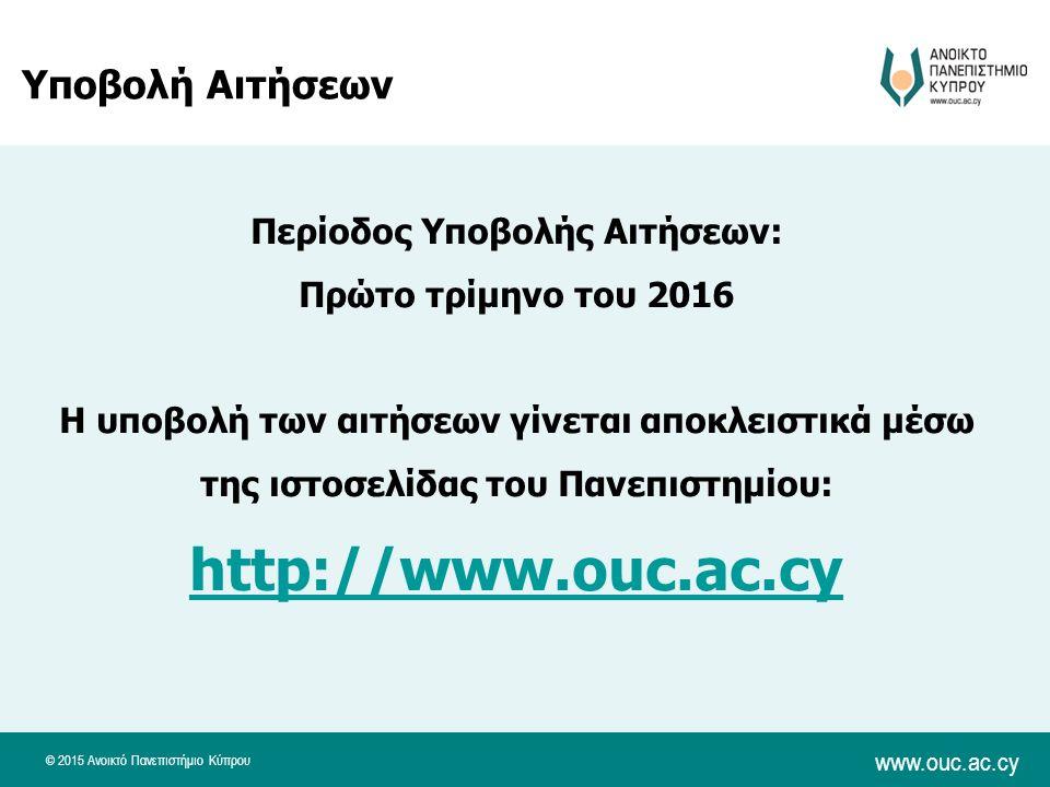 © 2015 Ανοικτό Πανεπιστήμιο Κύπρου www.ouc.ac.cy Υποβολή Αιτήσεων Περίοδος Υποβολής Αιτήσεων: Πρώτο τρίμηνο του 2016 Η υποβολή των αιτήσεων γίνεται αποκλειστικά μέσω της ιστοσελίδας του Πανεπιστημίου: http://www.ouc.ac.cy http://www.ouc.ac.cy
