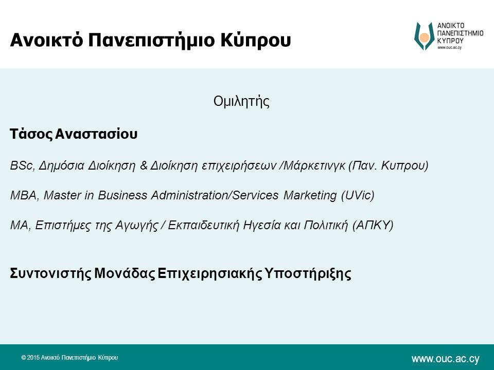 © 2015 Ανοικτό Πανεπιστήμιο Κύπρου www.ouc.ac.cy Ανοικτό Πανεπιστήμιο Κύπρου Ομιλητής Τάσος Αναστασίου BSc, Δημόσια Διοίκηση & Διοίκηση επιχειρήσεων /Μάρκετινγκ (Παν.