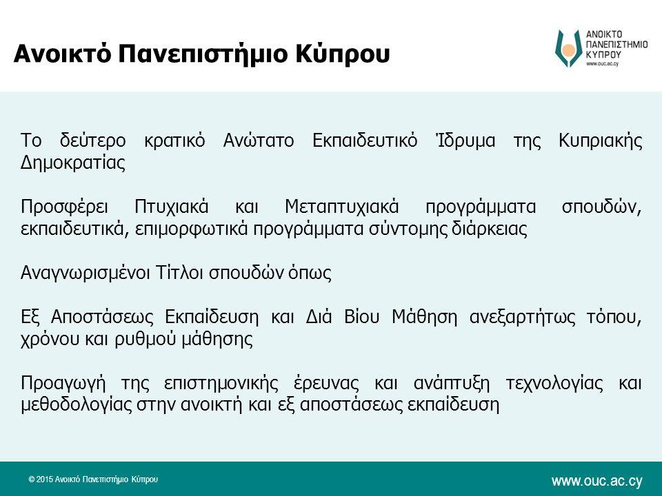 © 2015 Ανοικτό Πανεπιστήμιο Κύπρου www.ouc.ac.cy Ανοικτό Πανεπιστήμιο Κύπρου Το δεύτερο κρατικό Ανώτατο Εκπαιδευτικό Ίδρυμα της Κυπριακής Δημοκρατίας Προσφέρει Πτυχιακά και Μεταπτυχιακά προγράμματα σπουδών, εκπαιδευτικά, επιμορφωτικά προγράμματα σύντομης διάρκειας Αναγνωρισμένοι Τίτλοι σπουδών όπως Εξ Αποστάσεως Εκπαίδευση και Διά Βίου Μάθηση ανεξαρτήτως τόπου, χρόνου και ρυθμού μάθησης Προαγωγή της επιστημονικής έρευνας και ανάπτυξη τεχνολογίας και μεθοδολογίας στην ανοικτή και εξ αποστάσεως εκπαίδευση