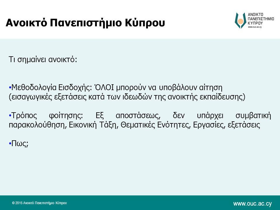 © 2015 Ανοικτό Πανεπιστήμιο Κύπρου www.ouc.ac.cy Ανοικτό Πανεπιστήμιο Κύπρου Τι σημαίνει ανοικτό: Μεθοδολογία Εισδοχής: ΌΛΟΙ μπορούν να υποβάλουν αίτηση (εισαγωγικές εξετάσεις κατά των ιδεωδών της ανοικτής εκπαίδευσης) Τρόπος φοίτησης: Εξ αποστάσεως, δεν υπάρχει συμβατική παρακολούθηση, Εικονική Τάξη, Θεματικές Ενότητες, Εργασίες, εξετάσεις Πως;