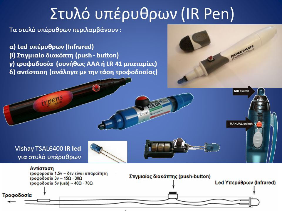 Στυλό υπέρυθρων (IR Pen) Vishay TSAL6400 IR led για στυλό υπέρυθρων Τα στυλό υπέρυθρων περιλαμβάνουν : α) Led υπέρυθρων (Infrared) β) Στιγμιαίο διακόπτη (push - button) γ) τροφοδοσία (συνήθως ΑΑΑ ή LR 41 μπαταρίες) δ) αντίσταση (ανάλογα με την τάση τροφοδοσίας)