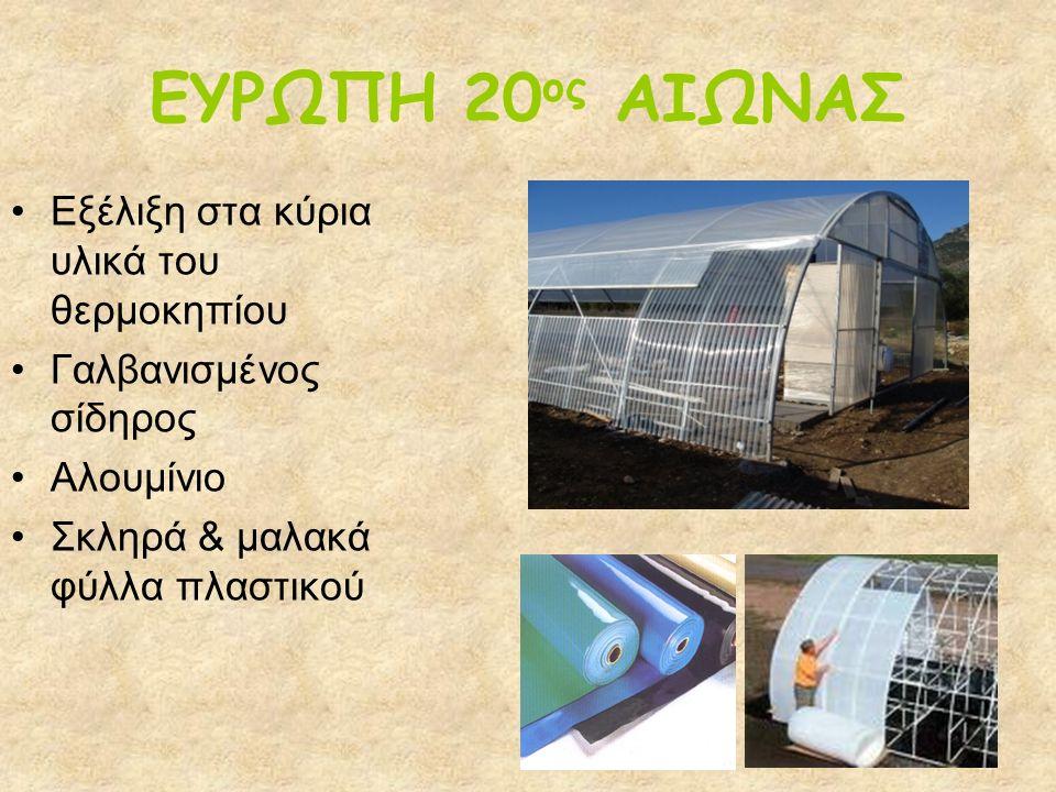 ΕΥΡΩΠΗ 20 ος ΑΙΩΝΑΣ Εξέλιξη στα κύρια υλικά του θερμοκηπίου Γαλβανισμένος σίδηρος Αλουμίνιο Σκληρά & μαλακά φύλλα πλαστικού