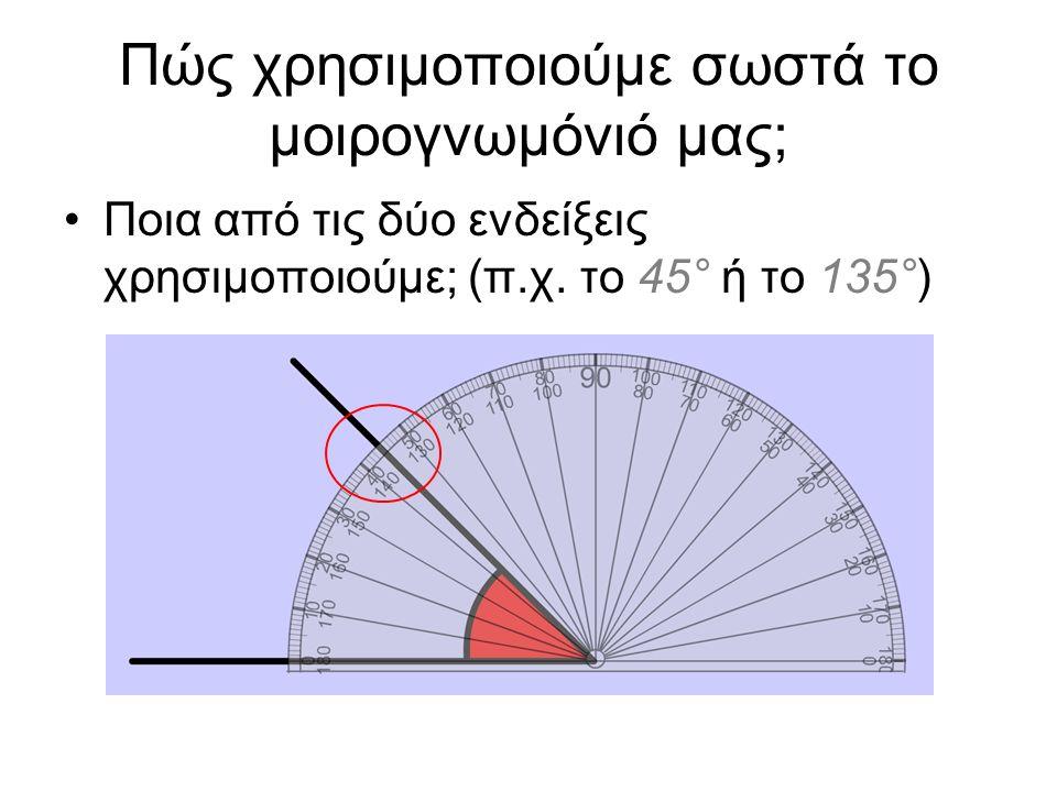 Πώς χρησιμοποιούμε σωστά το μοιρογνωμόνιό μας; Ποια από τις δύο ενδείξεις χρησιμοποιούμε; (π.χ. το 45° ή το 135°)