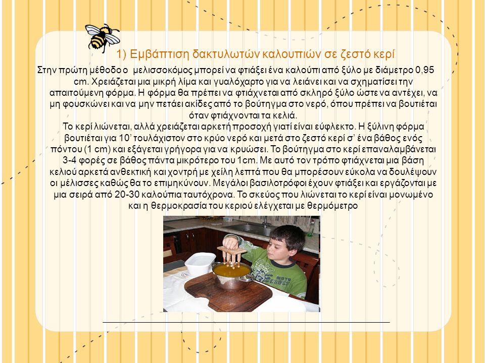 1) Eμβάπτιση δακτυλωτών καλουπιών σε ζεστό κερί Στην πρώτη μέθοδο ο μελισσοκόμος μπορεί να φτιάξει ένα καλούπι από ξύλο με διάμετρο 0,95 cm.