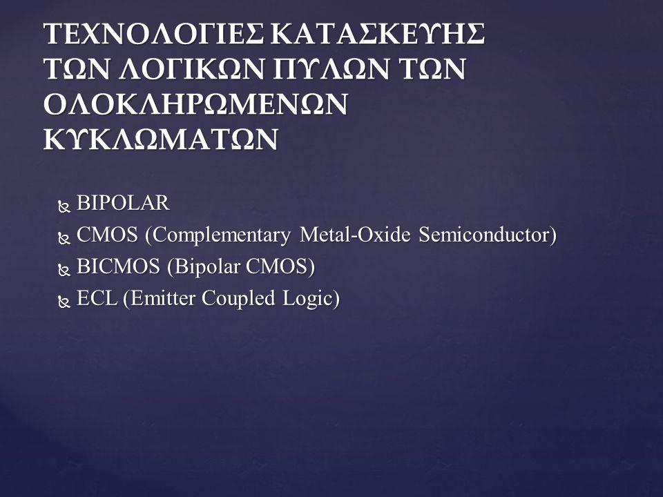 ΤΕΧΝΟΛΟΓΙΕΣ ΚΑΤΑΣΚΕΥΗΣ ΤΩΝ ΛΟΓΙΚΩΝ ΠΥΛΩΝ ΤΩΝ ΟΛΟΚΛΗΡΩΜΕΝΩΝ ΚΥΚΛΩΜΑΤΩΝ  BIPOLAR  CMOS (Complementary Metal-Oxide Semiconductor)  BICMOS (Bipolar CMOS)  ECL (Emitter Coupled Logic)
