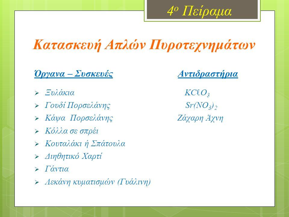 4 ο Πείραμα Κατασκευή Απλών Πυροτεχνημάτων Όργανα – Συσκευές Αντιδραστήρια  Ξυλάκια ΚCℓO 3  Γουδί Πορσελάνης Sr(NO 3 ) 2  Κάψα Πορσελάνης Ζάχαρη Άχνη  Κόλλα σε σπρέι  Κουταλάκι ή Σπάτουλα  Διηθητικό Χαρτί  Γάντια  Λεκάνη κυματισμών (Γυάλινη)