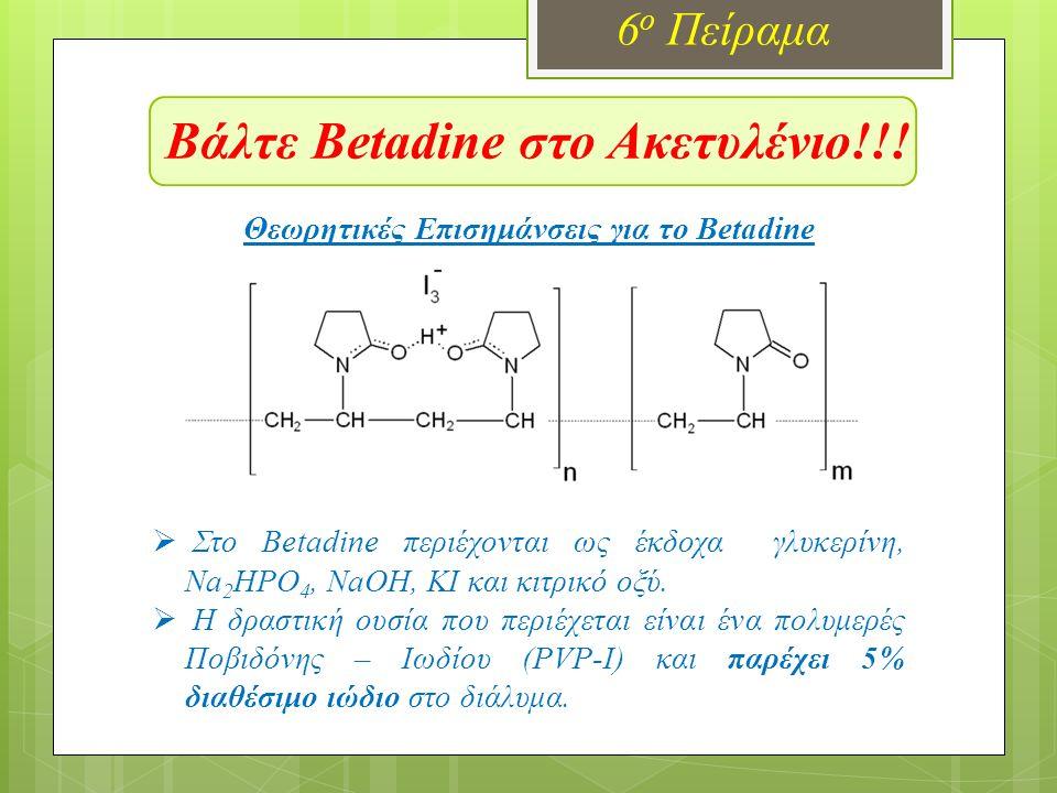 Βάλτε Betadine στο Ακετυλένιο!!! 6 ο Πείραμα  Στο Betadine περιέχονται ως έκδοχα γλυκερίνη, Na 2 HPO 4, NaOH, KI και κιτρικό οξύ.  Η δραστική ουσία