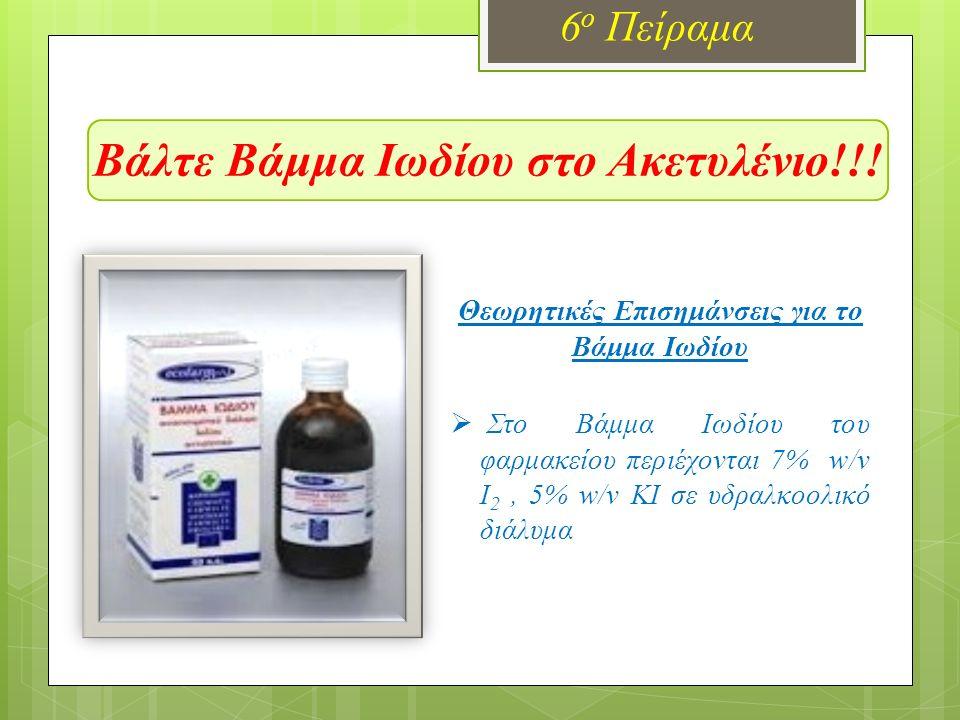 Βάλτε Βάμμα Ιωδίου στο Ακετυλένιο!!! 6 ο Πείραμα  Στο Βάμμα Ιωδίου του φαρμακείου περιέχονται 7% w/v I 2, 5% w/v KI σε υδραλκοολικό διάλυμα Θεωρητικέ