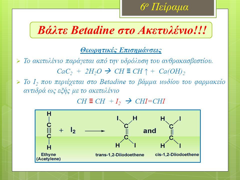 Βάλτε Betadine στο Ακετυλένιο!!! 6 ο Πείραμα Θεωρητικές Επισημάνσεις  Το ακετυλένιο παράγεται από την υδρόλυση του ανθρακασβεστίου. CaC 2 + 2H 2 O 