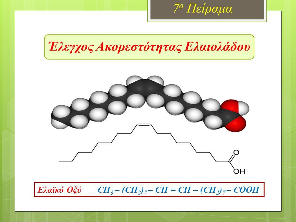 Έλεγχος Ακορεστότητας Ελαιολάδου 7 ο Πείραμα Ελαϊκό Οξύ CH 3 – (CH 2 ) 7 – CH = CH – (CH 2 ) 7 – COOH