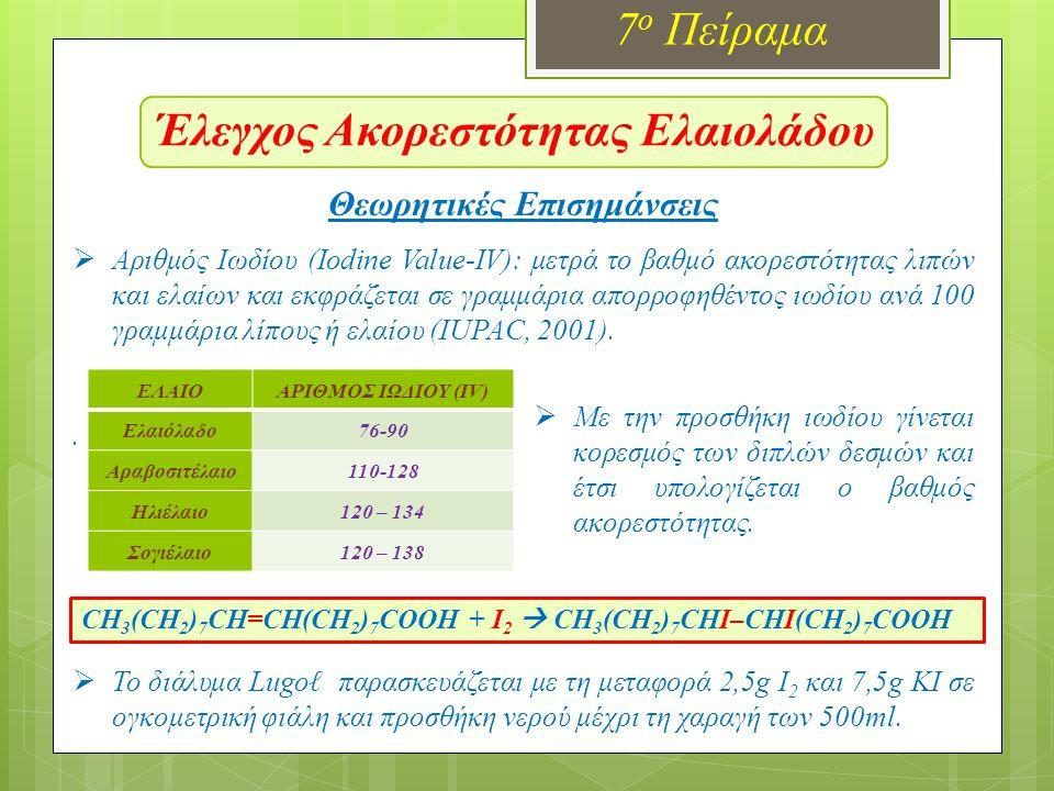 Έλεγχος Ακορεστότητας Ελαιολάδου 7 ο Πείραμα Θεωρητικές Επισημάνσεις  Αριθμός Ιωδίου (Iodine Value-IV): μετρά το βαθμό ακορεστότητας λιπών και ελαίων και εκφράζεται σε γραμμάρια απορροφηθέντος ιωδίου ανά 100 γραμμάρια λίπους ή ελαίου (IUPAC, 2001)..