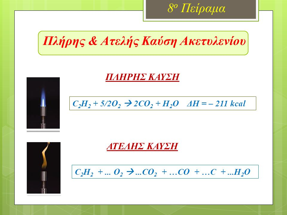 Πλήρης & Ατελής Καύση Ακετυλενίου 8 ο Πείραμα ΠΛΗΡΗΣ ΚΑΥΣΗ ΑΤΕΛΗΣ ΚΑΥΣΗ C 2 H 2 + 5/2O 2  2CO 2 + H 2 O ΔH = – 211 kcal C 2 H 2 +... O 2 ...CO 2 + …