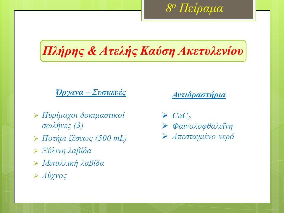 Πλήρης & Ατελής Καύση Ακετυλενίου 8 ο Πείραμα Όργανα – Συσκευές  Πυρίμαχοι δοκιμαστικοί σωλήνες (3)  Ποτήρι ζέσεως (500 mL)  Ξύλινη λαβίδα  Μεταλλική λαβίδα  Λύχνος Αντιδραστήρια  CaC 2  Φαινολοφθαλεΐνη  Απεσταγμένο νερό