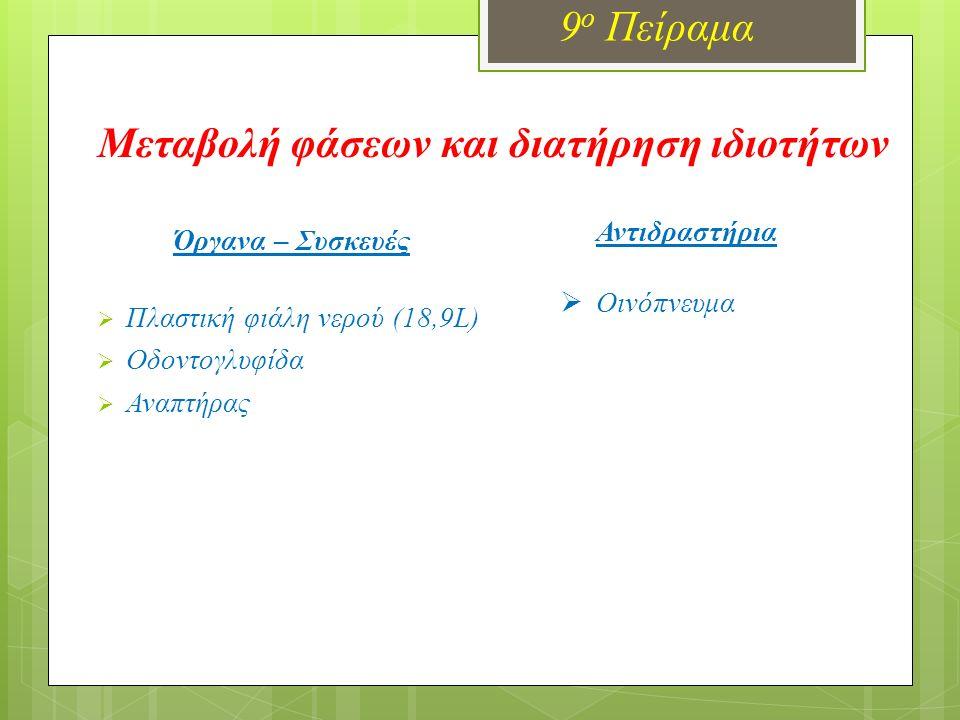Μεταβολή φάσεων και διατήρηση ιδιοτήτων 9 ο Πείραμα Όργανα – Συσκευές  Πλαστική φιάλη νερού (18,9L)  Οδοντογλυφίδα  Αναπτήρας Αντιδραστήρια  Οινόπ