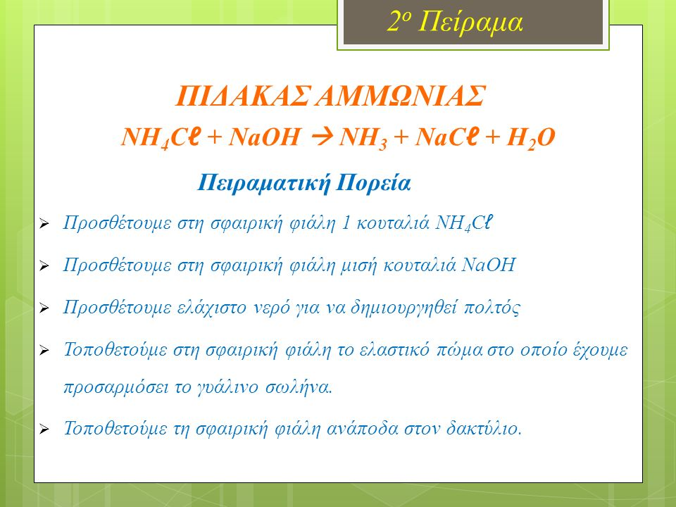 NH 4 C ℓ + NaOH  NH 3 + NaC ℓ + H 2 O Πειραματική Πορεία  Προσθέτουμε στη σφαιρική φιάλη 1 κουταλιά NH 4 C ℓ  Προσθέτουμε στη σφαιρική φιάλη μισή κουταλιά NaOH  Προσθέτουμε ελάχιστο νερό για να δημιουργηθεί πολτός  Τοποθετούμε στη σφαιρική φιάλη το ελαστικό πώμα στο οποίο έχουμε προσαρμόσει το γυάλινο σωλήνα.