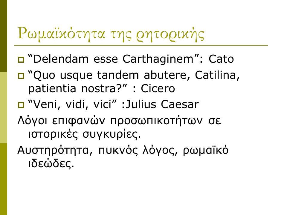 Ρωμαϊκότητα της ρητορικής  Delendam esse Carthaginem : Cato  Quo usque tandem abutere, Catilina, patientia nostra : Cicero  Veni, vidi, vici :Julius Caesar Λόγοι επιφανών προσωπικοτήτων σε ιστορικές συγκυρίες.