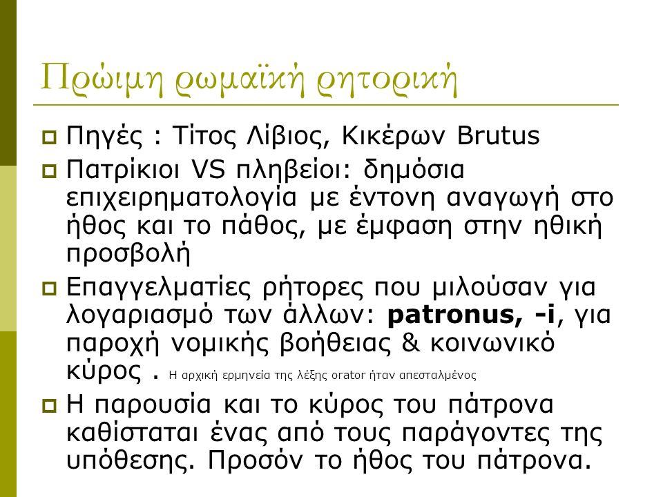 Πρώιμη ρωμαϊκή ρητορική  Πηγές : Τίτος Λίβιος, Κικέρων Brutus  Πατρίκιοι VS πληβείοι: δημόσια επιχειρηματολογία με έντονη αναγωγή στο ήθος και το πάθος, με έμφαση στην ηθική προσβολή  Επαγγελματίες ρήτορες που μιλούσαν για λογαριασμό των άλλων: patronus, -i, για παροχή νομικής βοήθειας & κοινωνικό κύρος.