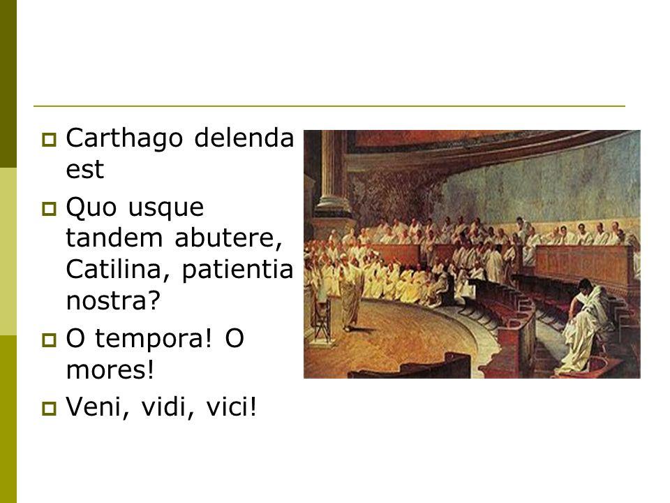  Carthago delenda est  Quo usque tandem abutere, Catilina, patientia nostra.