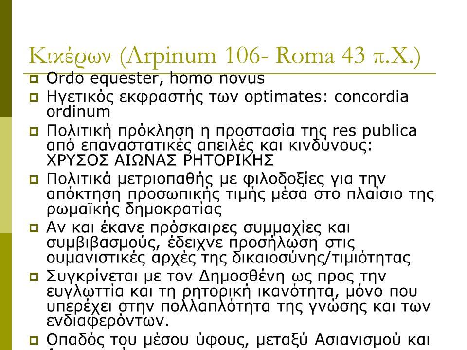 Κικέρων (Arpinum 106- Roma 43 π.Χ.)  Ordo equester, homo novus  Ηγετικός εκφραστής των optimates: concordia ordinum  Πολιτική πρόκληση η προστασία της res publica από επαναστατικές απειλές και κινδύνους: ΧΡΥΣΟΣ ΑΙΩΝΑΣ ΡΗΤΟΡΙΚΗΣ  Πολιτικά μετριοπαθής με φιλοδοξίες για την απόκτηση προσωπικής τιμής μέσα στο πλαίσιο της ρωμαϊκής δημοκρατίας  Αν και έκανε πρόσκαιρες συμμαχίες και συμβιβασμούς, έδειχνε προσήλωση στις ουμανιστικές αρχές της δικαιοσύνης/τιμιότητας  Συγκρίνεται με τον Δημοσθένη ως προς την ευγλωττία και τη ρητορική ικανότητα, μόνο που υπερέχει στην πολλαπλότητα της γνώσης και των ενδιαφερόντων.
