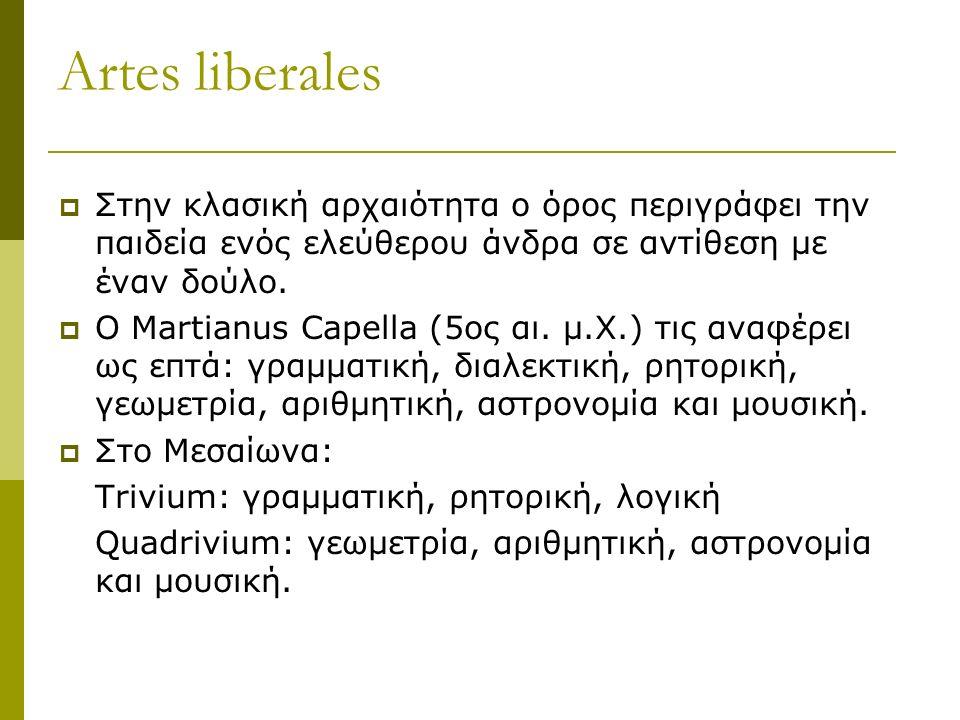 Artes liberales  Στην κλασική αρχαιότητα ο όρος περιγράφει την παιδεία ενός ελεύθερου άνδρα σε αντίθεση με έναν δούλο.