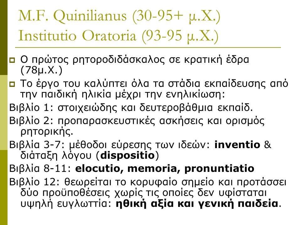 M.F. Quinilianus (30-95+ μ.Χ.) Institutio Oratoria (93-95 μ.Χ.)  Ο πρώτος ρητοροδιδάσκαλος σε κρατική έδρα (78μ.Χ.)  Το έργο του καλύπτει όλα τα στά
