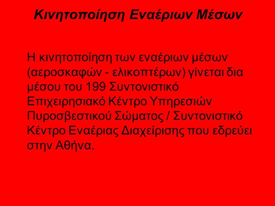 Κινητοποίηση Εναέριων Μέσων Η κινητοποίηση των εναέριων μέσων (αεροσκαφών - ελικοπτέρων) γίνεται δια μέσου του 199 Συντονιστικό Επιχειρησιακό Κέντρο Υπηρεσιών Πυροσβεστικού Σώματος / Συντονιστικό Κέντρο Εναέριας Διαχείρισης που εδρεύει στην Αθήνα.